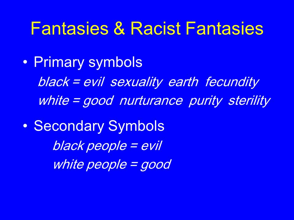 Fantasies & Racist Fantasies Primary symbols black = evil sexuality earth fecundity white = good nurturance purity sterility Secondary Symbols black p