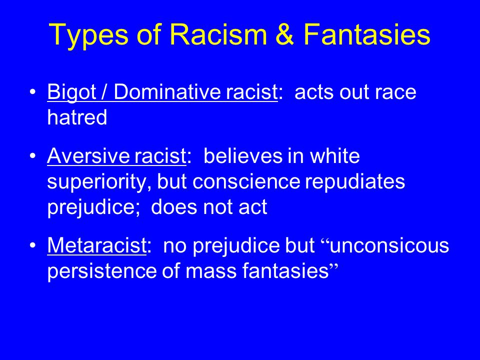Types of Racism & Fantasies Bigot / Dominative racist: acts out race hatred Aversive racist: believes in white superiority, but conscience repudiates