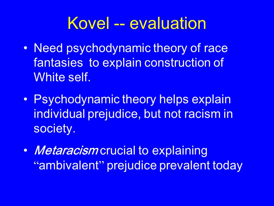 Kovel -- evaluation Need psychodynamic theory of race fantasies to explain construction of White self. Psychodynamic theory helps explain individual p