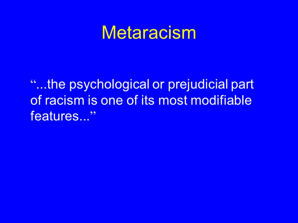 "Metaracism ""...the psychological or prejudicial part of racism is one of its most modifiable features... """