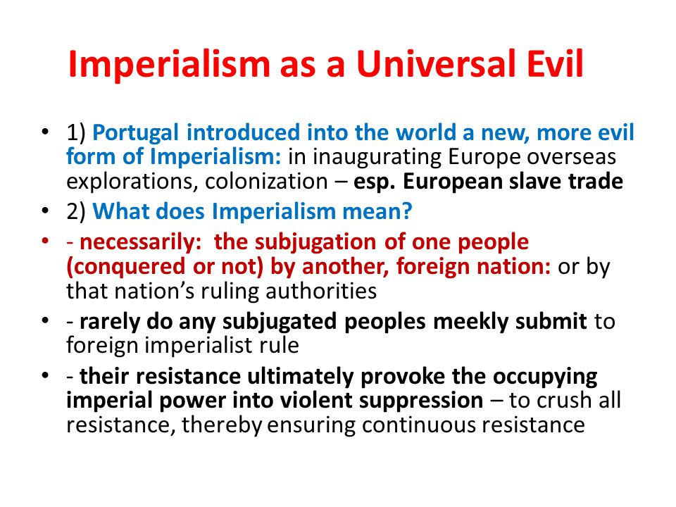 Imperialism as a Universal Evil 1) Portugal introduced into the world a new, more evil form of Imperialism: in inaugurating Europe overseas exploratio