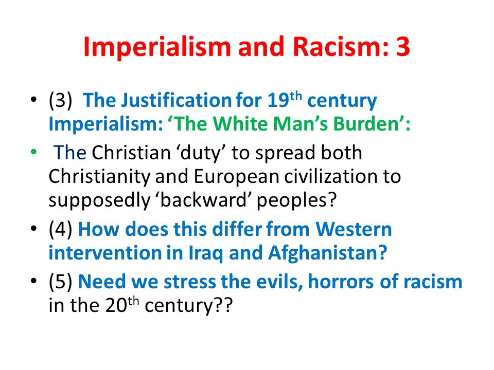 Imperialism and Racism: 3 (3) The Justification for 19 th century Imperialism: 'The White Man's Burden': The Christian 'duty' to spread both Christianity and European civilization to supposedly 'backward' peoples.