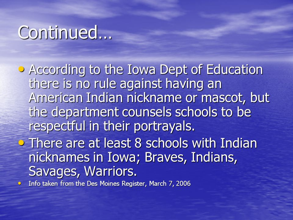 Continued… According to the Iowa Dept of Education there is no rule against having an American Indian nickname or mascot, but the department counsels schools to be respectful in their portrayals.