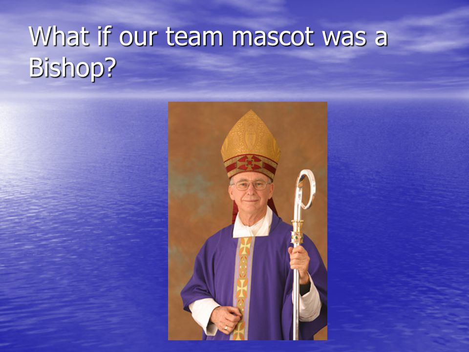 What if our team mascot was a Bishop