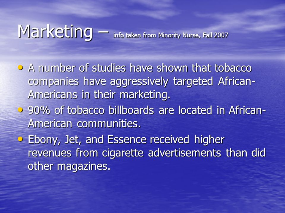 Marketing – info taken from Minority Nurse, Fall 2007 A number of studies have shown that tobacco companies have aggressively targeted African- Americans in their marketing.