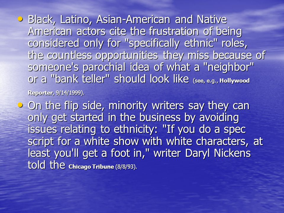 Black, Latino, Asian-American and Native American actors cite the frustration of being considered only for specifically ethnic roles, the countless opportunities they miss because of someone s parochial idea of what a neighbor or a bank teller should look like (see, e.g., Hollywood Reporter, 9/14/1999).