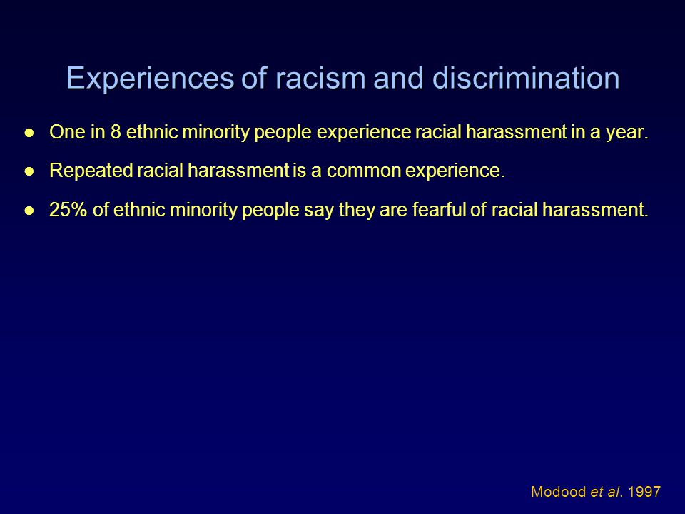 Experiences of racism and discrimination One in 8 ethnic minority people experience racial harassment in a year. Repeated racial harassment is a commo