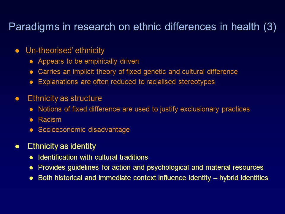 Paradigms in research on ethnic differences in health (3) Un-theorised' ethnicity Appears to be empirically driven Carries an implicit theory of fixed