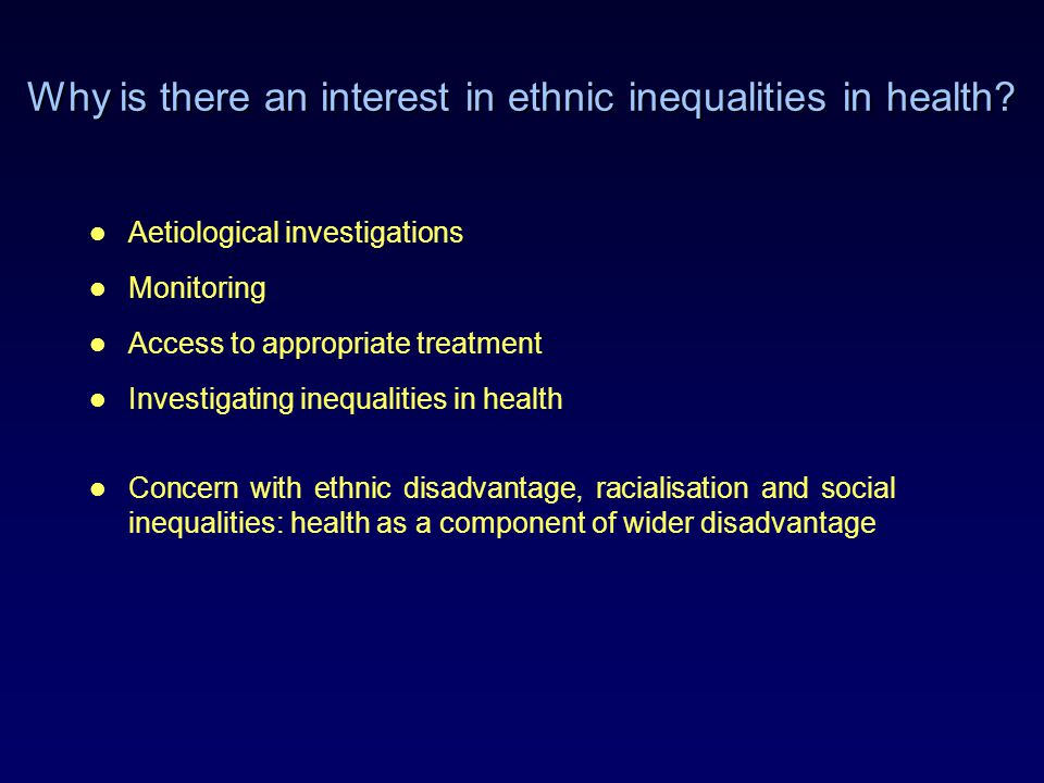 Why is there an interest in ethnic inequalities in health? Aetiological investigations Monitoring Access to appropriate treatment Investigating inequa