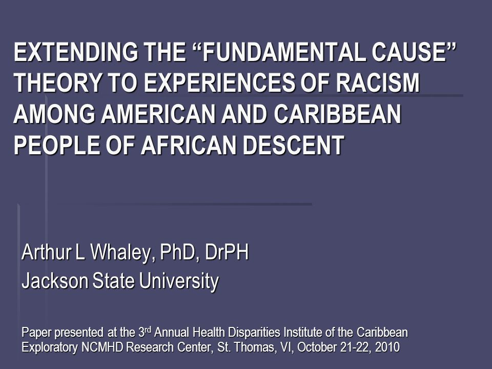 EXTENDING THE FUNDAMENTAL CAUSE THEORY TO EXPERIENCES OF RACISM AMONG AMERICAN AND CARIBBEAN PEOPLE OF AFRICAN DESCENT Arthur L Whaley, PhD, DrPH Jackson State University Paper presented at the 3 rd Annual Health Disparities Institute of the Caribbean Exploratory NCMHD Research Center, St.