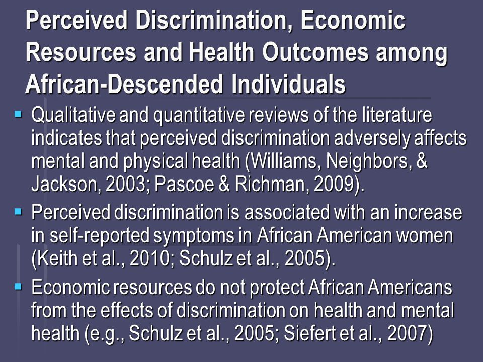 Perceived Discrimination, Economic Resources and Health Outcomes among African-Descended Individuals  Qualitative and quantitative reviews of the literature indicates that perceived discrimination adversely affects mental and physical health (Williams, Neighbors, & Jackson, 2003; Pascoe & Richman, 2009).