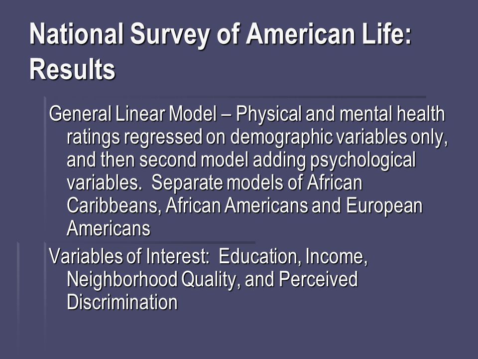 National Survey of American Life: Results General Linear Model – Physical and mental health ratings regressed on demographic variables only, and then second model adding psychological variables.