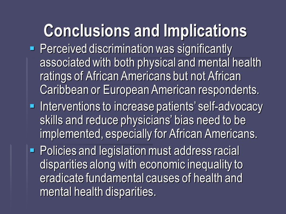 Conclusions and Implications  Perceived discrimination was significantly associated with both physical and mental health ratings of African Americans but not African Caribbean or European American respondents.