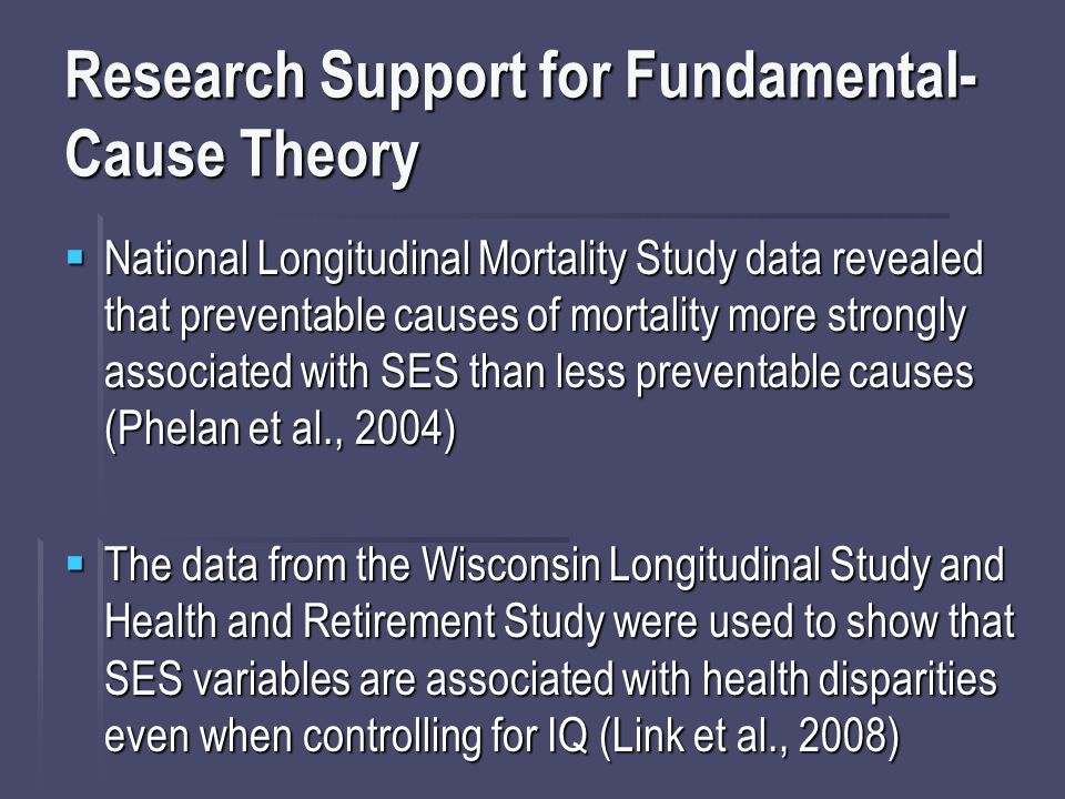 Research Support for Fundamental- Cause Theory  National Longitudinal Mortality Study data revealed that preventable causes of mortality more strongly associated with SES than less preventable causes (Phelan et al., 2004)  The data from the Wisconsin Longitudinal Study and Health and Retirement Study were used to show that SES variables are associated with health disparities even when controlling for IQ (Link et al., 2008)