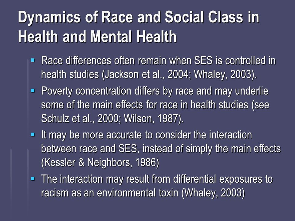 Dynamics of Race and Social Class in Health and Mental Health  Race differences often remain when SES is controlled in health studies (Jackson et al., 2004; Whaley, 2003).