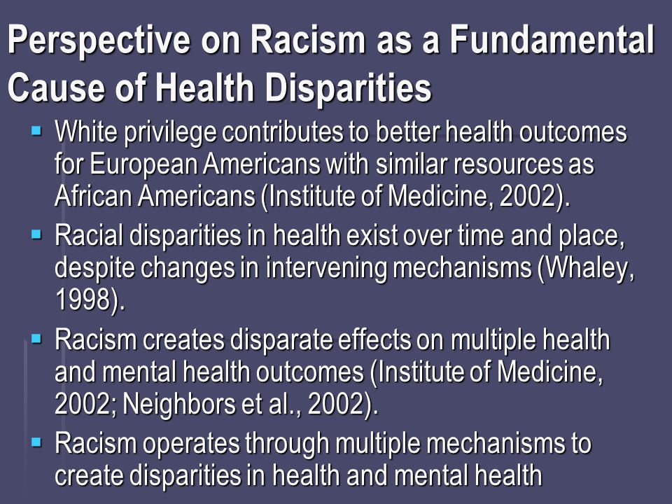 Perspective on Racism as a Fundamental Cause of Health Disparities  White privilege contributes to better health outcomes for European Americans with similar resources as African Americans (Institute of Medicine, 2002).
