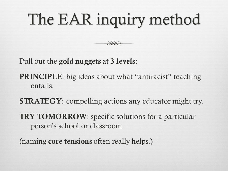 """The EAR inquiry method Pull out the gold nuggets at 3 levels : PRINCIPLE : big ideas about what """"antiracist"""" teaching entails. STRATEGY : compelling a"""