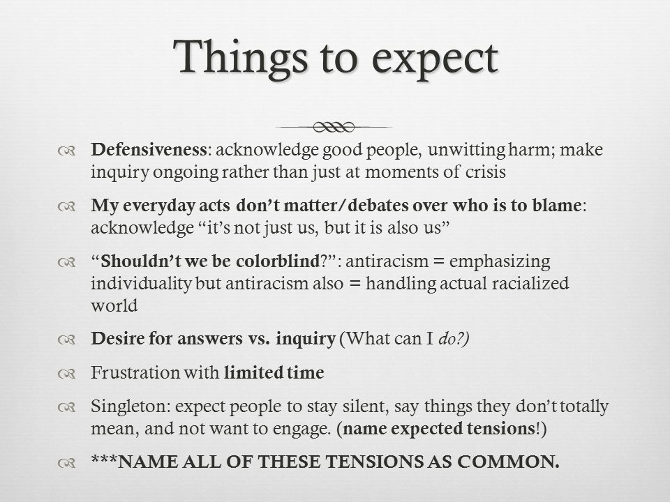 Things to expect  Defensiveness : acknowledge good people, unwitting harm; make inquiry ongoing rather than just at moments of crisis  My everyday acts don't matter/debates over who is to blame : acknowledge it's not just us, but it is also us  Shouldn't we be colorblind ? : antiracism = emphasizing individuality but antiracism also = handling actual racialized world  Desire for answers vs.
