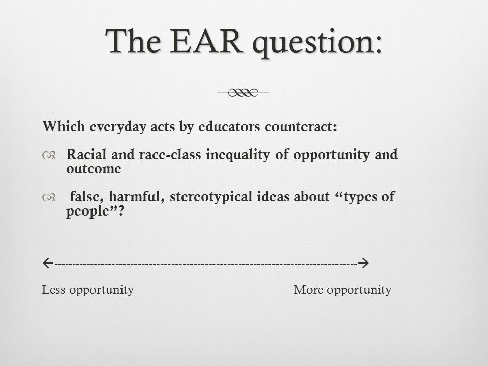 The EAR question: Which everyday acts by educators counteract:  Racial and race-class inequality of opportunity and outcome  false, harmful, stereotypical ideas about types of people .