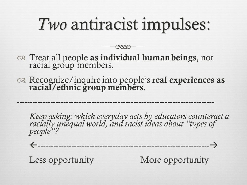 Two antiracist impulses:  Treat all people as individual human beings, not racial group members.