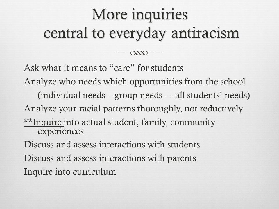 More inquiries central to everyday antiracism Ask what it means to care for students Analyze who needs which opportunities from the school (individual needs – group needs --- all students' needs) Analyze your racial patterns thoroughly, not reductively **Inquire into actual student, family, community experiences Discuss and assess interactions with students Discuss and assess interactions with parents Inquire into curriculum