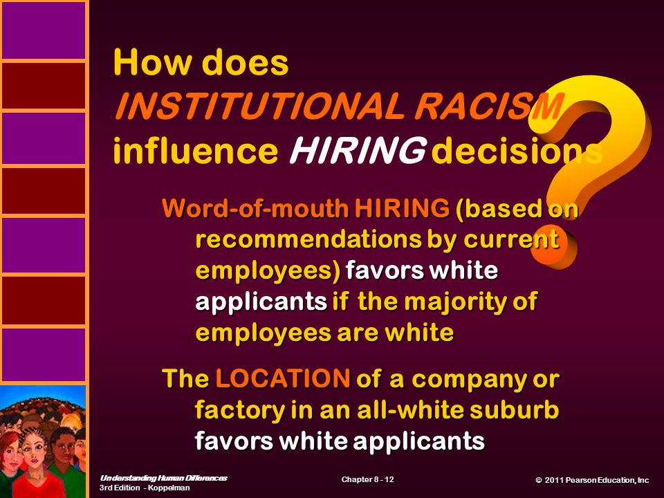 © 2011 Pearson Education, Inc © 2011 Pearson Education, Inc Understanding Human Differences 3rd Edition - Koppelman Chapter 8 - 12 How does INSTITUTIONAL RACISM influence HIRING decisions Word-of-mouth HIRING (based on recommendations by current employees) favors white applicants if the majority of employees are white The LOCATION of a company or factory in an all-white suburb favors white applicants