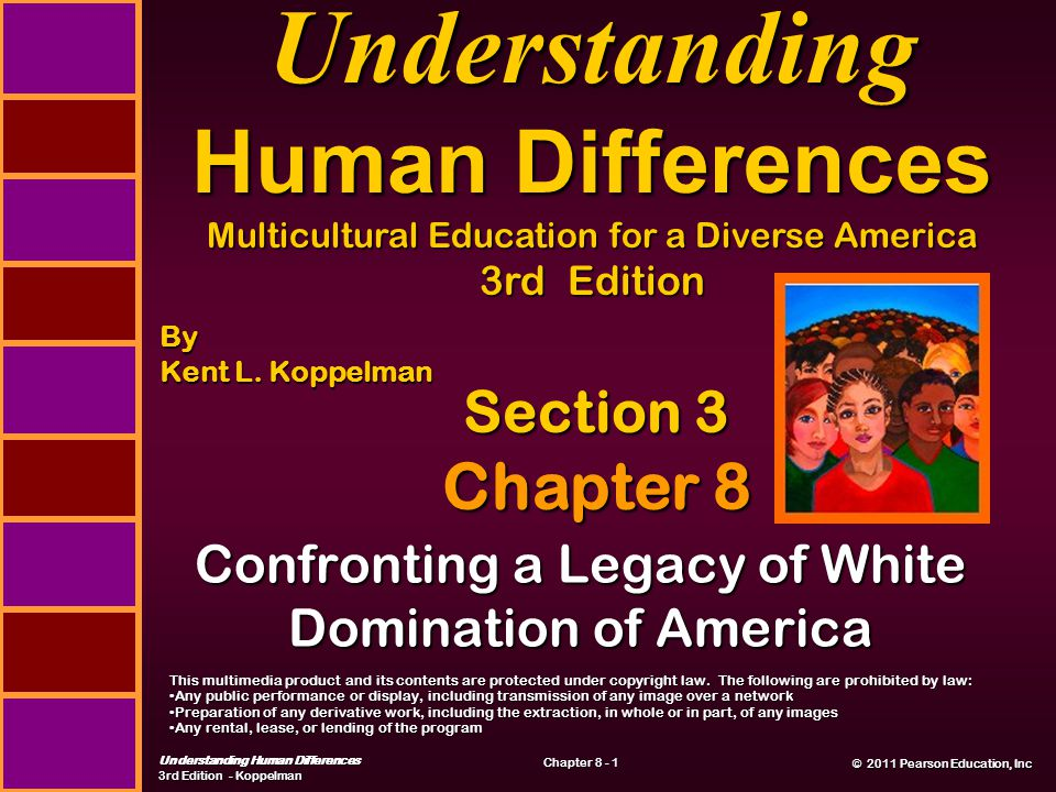 © 2011 Pearson Education, Inc © 2011 Pearson Education, Inc Understanding Human Differences 3rd Edition - Koppelman Chapter 8 - 1 Confronting a Legacy of White Domination of America Section 3 Chapter 8 Understanding Human Differences Multicultural Education for a Diverse America 3rd Edition By Kent L.