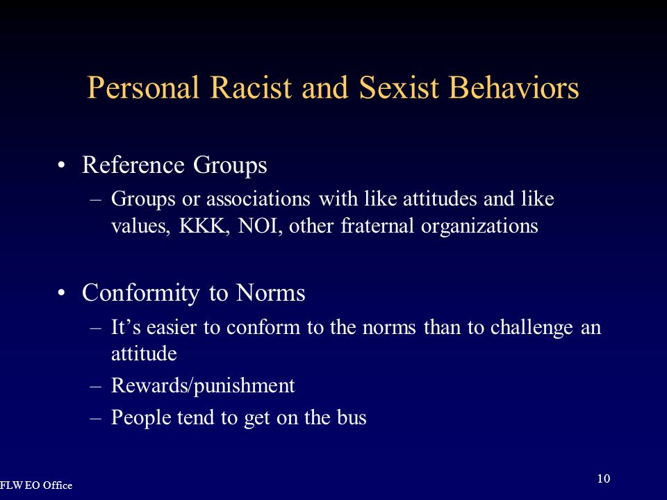 FLW EO Office 10 Personal Racist and Sexist Behaviors Reference Groups –Groups or associations with like attitudes and like values, KKK, NOI, other fraternal organizations Conformity to Norms –It's easier to conform to the norms than to challenge an attitude –Rewards/punishment –People tend to get on the bus