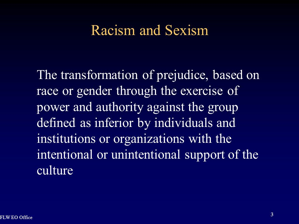 FLW EO Office 3 Racism and Sexism The transformation of prejudice, based on race or gender through the exercise of power and authority against the group defined as inferior by individuals and institutions or organizations with the intentional or unintentional support of the culture