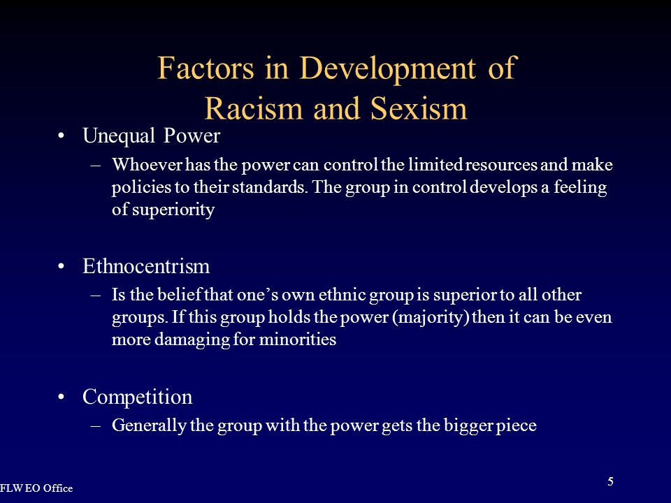 FLW EO Office 5 Factors in Development of Racism and Sexism Unequal Power –Whoever has the power can control the limited resources and make policies to their standards.