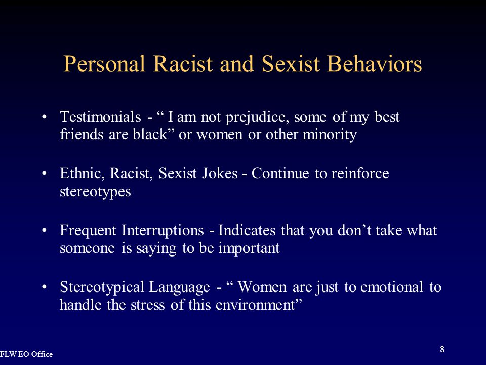 FLW EO Office 8 Personal Racist and Sexist Behaviors Testimonials - I am not prejudice, some of my best friends are black or women or other minority Ethnic, Racist, Sexist Jokes - Continue to reinforce stereotypes Frequent Interruptions - Indicates that you don't take what someone is saying to be important Stereotypical Language - Women are just to emotional to handle the stress of this environment