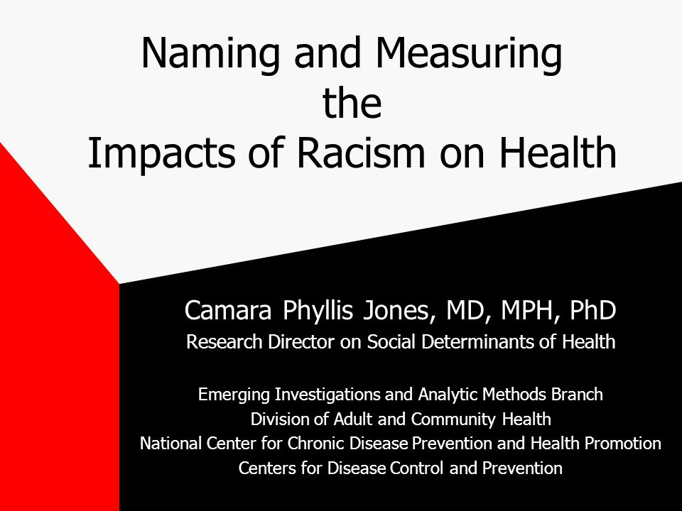 Naming and Measuring the Impacts of Racism on Health Camara Phyllis Jones, MD, MPH, PhD Research Director on Social Determinants of Health Emerging Investigations and Analytic Methods Branch Division of Adult and Community Health National Center for Chronic Disease Prevention and Health Promotion Centers for Disease Control and Prevention