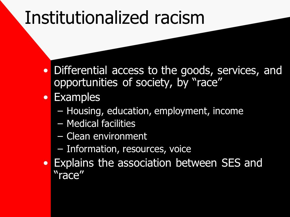 Institutionalized racism Differential access to the goods, services, and opportunities of society, by race Examples –Housing, education, employment, income –Medical facilities –Clean environment –Information, resources, voice Explains the association between SES and race