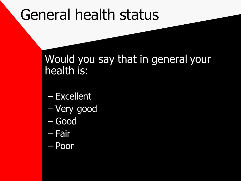 General health status Would you say that in general your health is: –Excellent –Very good –Good –Fair –Poor