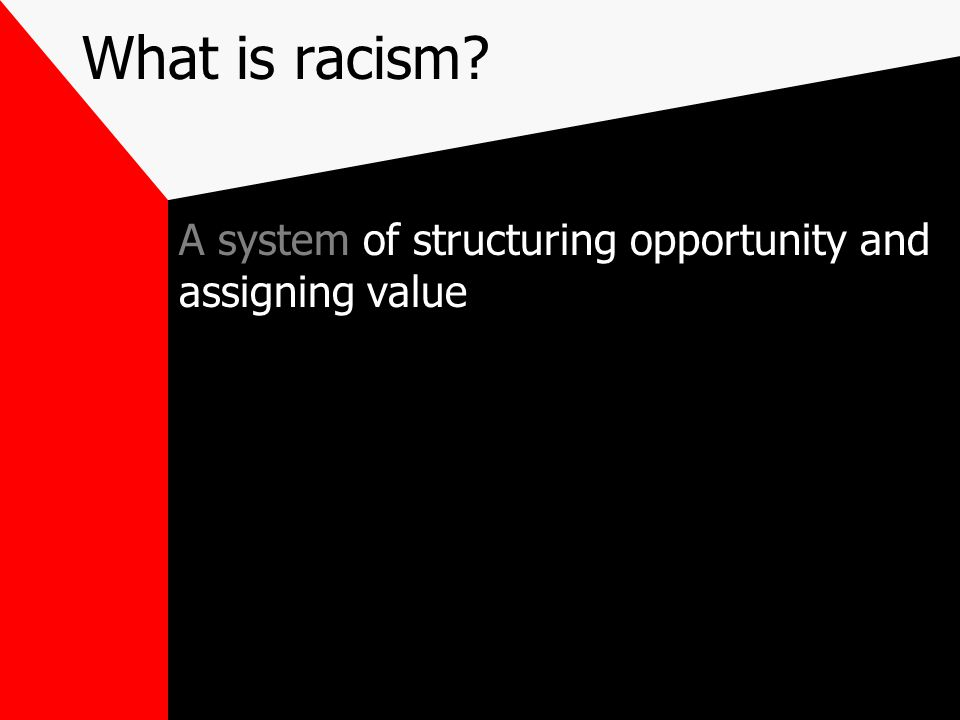 What is racism A system of structuring opportunity and assigning value