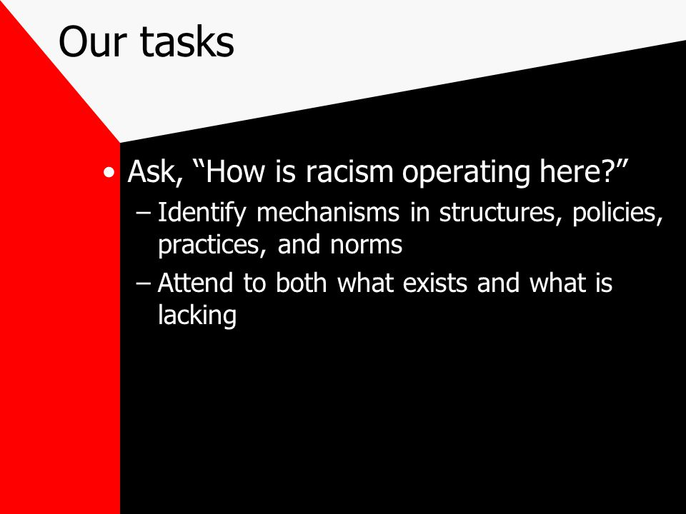 Our tasks Ask, How is racism operating here –Identify mechanisms in structures, policies, practices, and norms –Attend to both what exists and what is lacking