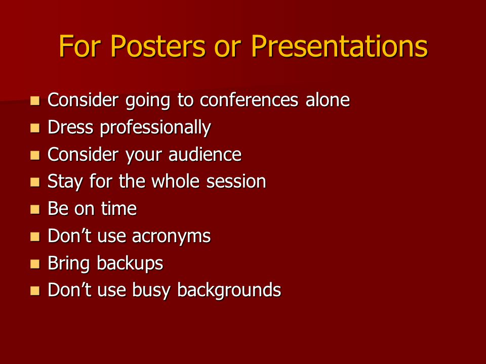 For Posters or Presentations Consider going to conferences alone Consider going to conferences alone Dress professionally Dress professionally Consider your audience Consider your audience Stay for the whole session Stay for the whole session Be on time Be on time Don't use acronyms Don't use acronyms Bring backups Bring backups Don't use busy backgrounds Don't use busy backgrounds