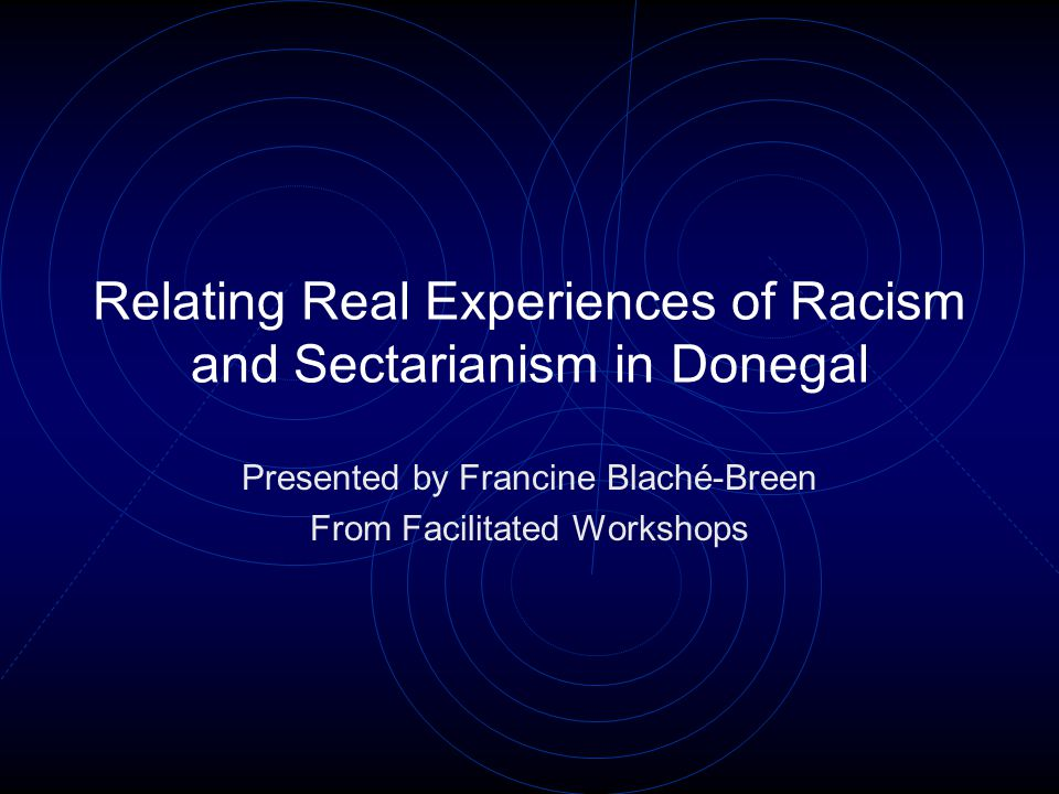 Relating Real Experiences of Racism and Sectarianism in Donegal Presented by Francine Blaché-Breen From Facilitated Workshops