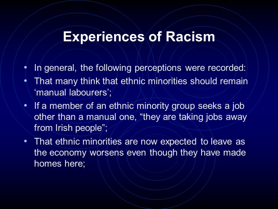 Experiences of Racism In general, the following perceptions were recorded: That many think that ethnic minorities should remain 'manual labourers'; If
