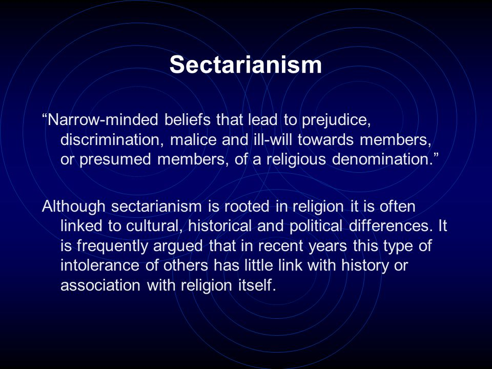"Sectarianism ""Narrow-minded beliefs that lead to prejudice, discrimination, malice and ill-will towards members, or presumed members, of a religious d"