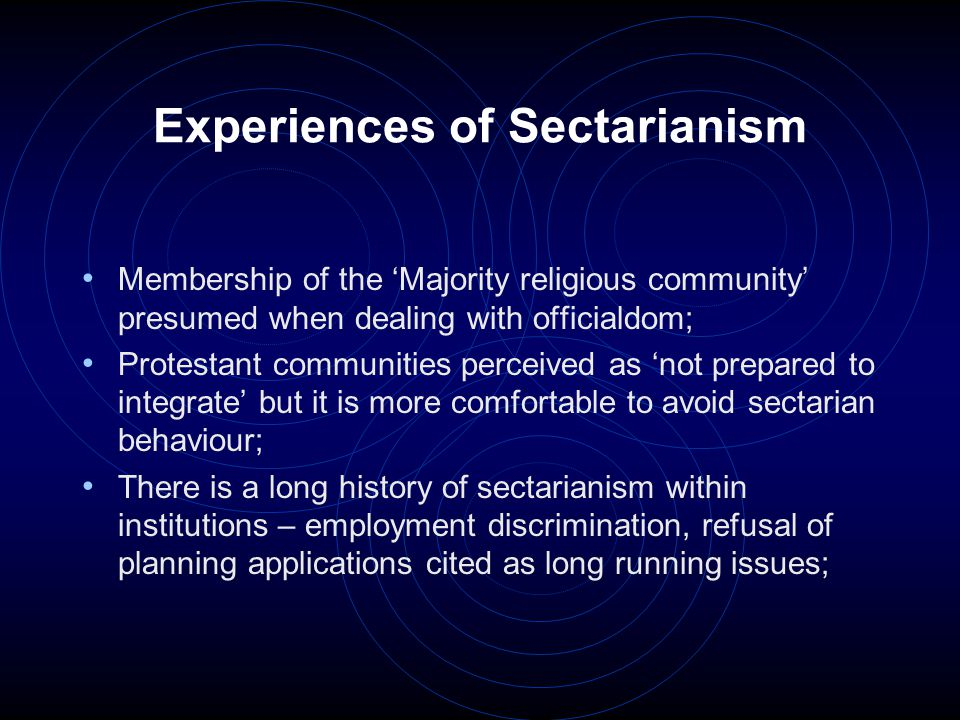 Experiences of Sectarianism Perception that the Educational system is focused on the majority population – history curriculum and cultural recognition especially; There is acknowledgement that some change has occurred in relation to religious education in mixed schools; Myths about 'Protestant' behaviours abound; Often, no thought given to the existence of minority religious populations even existing i.e.