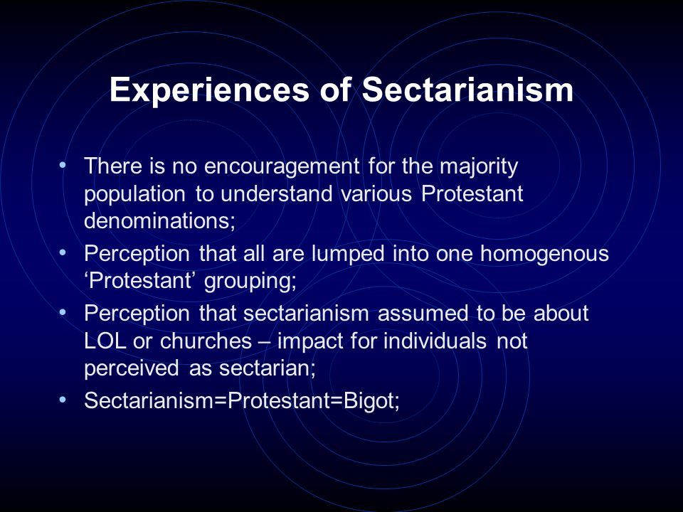 Experiences of Sectarianism Feeling that officialdom thinks 'We've done our bit' for Protestants – 'time to move on now' – tick box exercise; Perception that when members of the majority religious population defend the minority, they get a backlash from their own – cannot be seen to defend the minority; There seems to be a perception that all Protestants are rich farmers – many are working class.