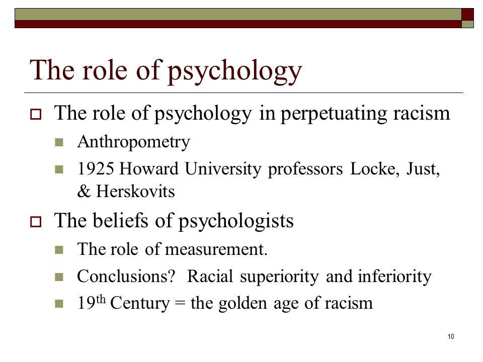 10 The role of psychology  The role of psychology in perpetuating racism Anthropometry 1925 Howard University professors Locke, Just, & Herskovits 