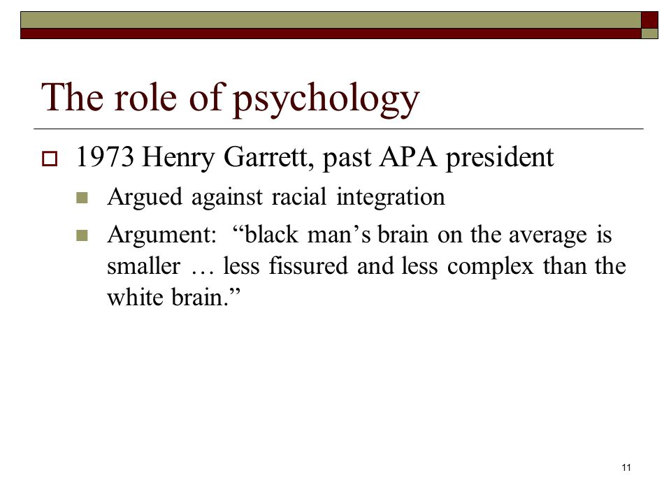 11 The role of psychology  1973 Henry Garrett, past APA president Argued against racial integration Argument: black man's brain on the average is smaller … less fissured and less complex than the white brain.