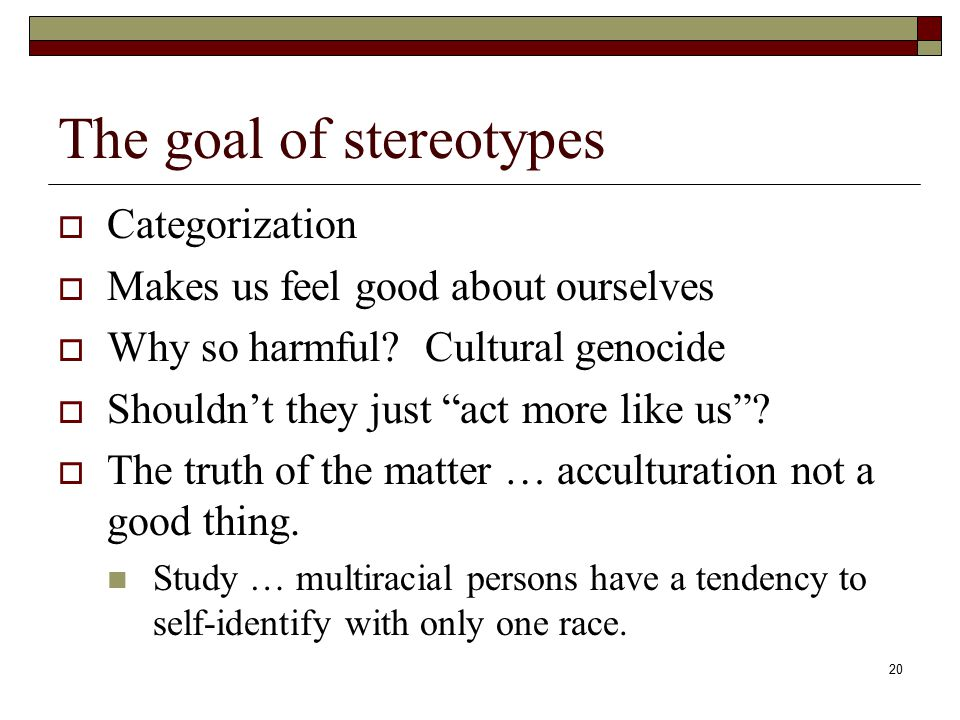 20 The goal of stereotypes  Categorization  Makes us feel good about ourselves  Why so harmful.