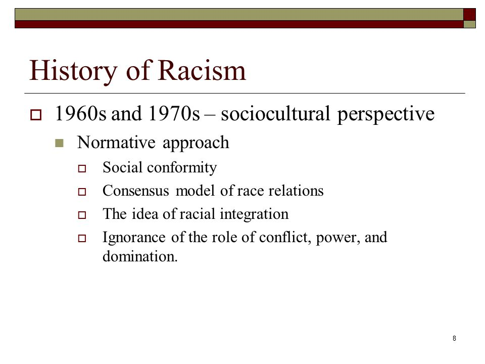 8 History of Racism  1960s and 1970s – sociocultural perspective Normative approach  Social conformity  Consensus model of race relations  The idea of racial integration  Ignorance of the role of conflict, power, and domination.