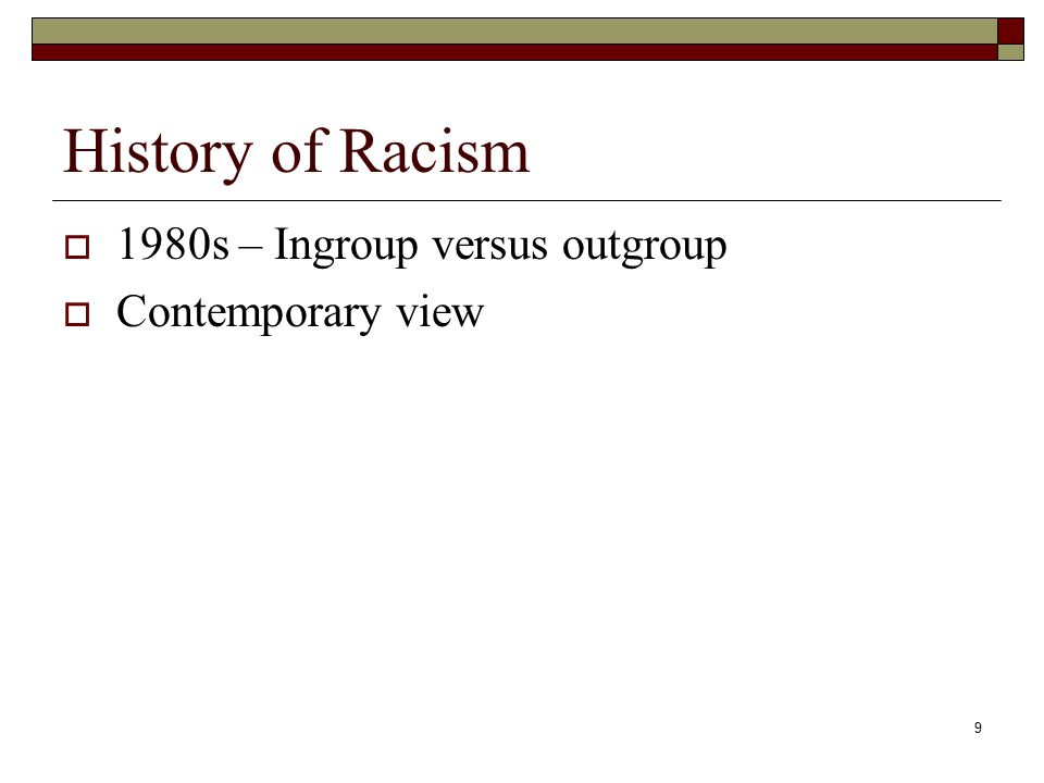 9 History of Racism  1980s – Ingroup versus outgroup  Contemporary view