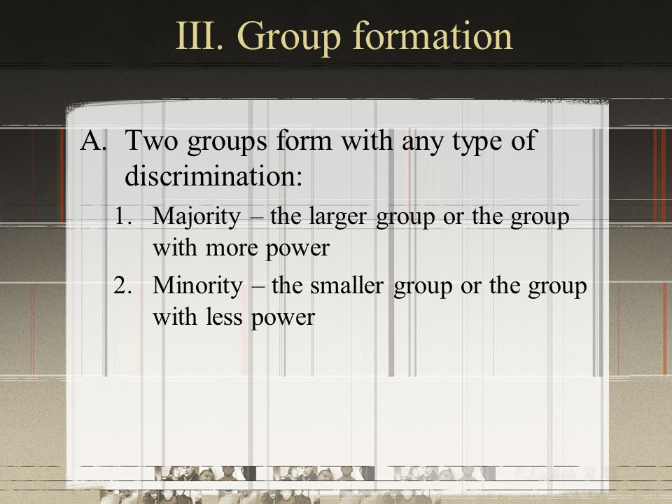 III. Group formation A.Two groups form with any type of discrimination: 1.Majority – the larger group or the group with more power 2.Minority – the sm