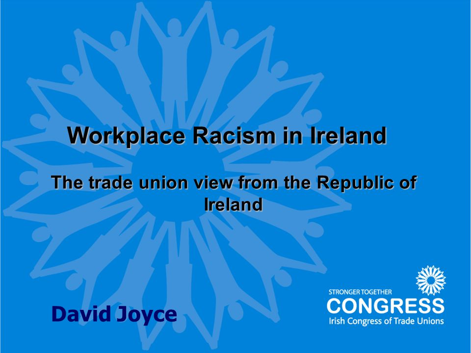 1 Workplace Racism in Ireland Workplace Racism in Ireland The trade union view from the Republic of Ireland David Joyce