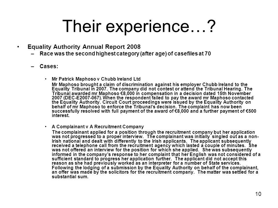 10 Their experience…? Equality Authority Annual Report 2008 –Race was the second highest category (after age) of casefiles at 70 –Cases: Mr Patrick Ma
